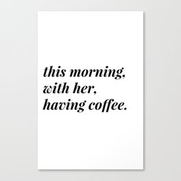 This morning, with her, having coffee. Canvas Print