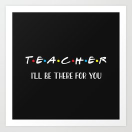 Teacher, I'll Be There For You, Quote Art Print