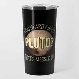 You Heard About Pluto? That's Messed Up I Travel Mug