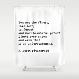 You Are The Finest Loveliest Tenderest, F. Scott Fitzgerald Quote Shower Curtain