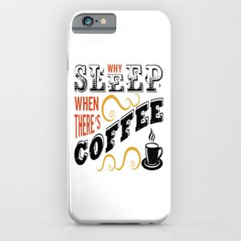 Why Sleep When There Is Coffee iPhone Case