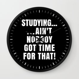 STUDYING AIN'T NOBODY GOT TIME FOR THAT (Black & White) Wall Clock