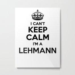 I cant keep calm I am a LEHMANN Metal Print