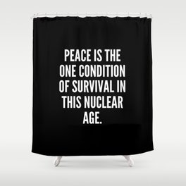 Peace is the one condition of survival in this nuclear age Shower Curtain