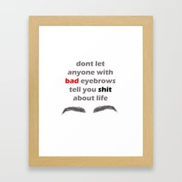 Don't let anyone with bad eyebrows tell you shit about life Framed Art Print