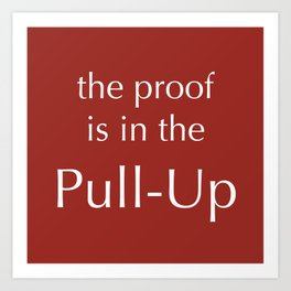 The Proof Is In The Pull-Up Art Print