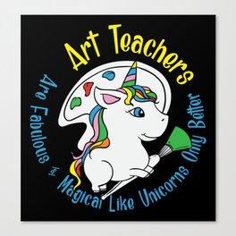 Art Teachers Are Fabulous & Magical Like Unicorns Only Better Canvas Print