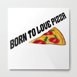 Born To Love Pizza Metal Print
