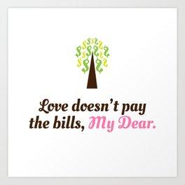 Love doesn't pay the bills, My Dear.  Art Print