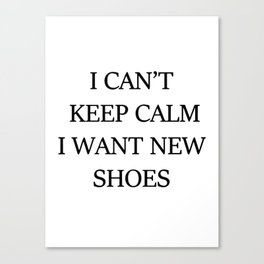 I CAN't KEEP CALM I WANT NEW SHOES Canvas Print