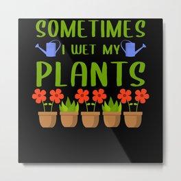 Sometimes I Wet My Plants Gardening Metal Print