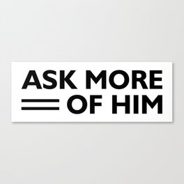 Ask More Of Him Canvas Print