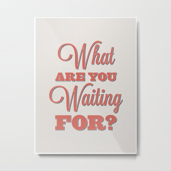 What are you waiting for? Metal Print