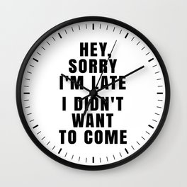 HEY, SORRY I'M LATE - I DIDN'T WANT TO COME Wall Clock