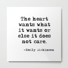 The heart wants what it wants - Dickinson quote Metal Print