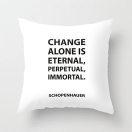 Schopenhauer Quotes - Change alone is eternal, perpetual, immortal. Throw Pillow