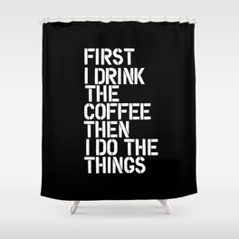 First I Drink the Coffee Then I Do The Things black and white bedroom poster home wall decor canvas Shower Curtain