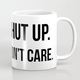 Shut up I don't care quote Coffee Mug