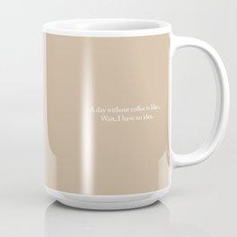 A day without coffee is like...wait, I have no idea (tan) Coffee Mug