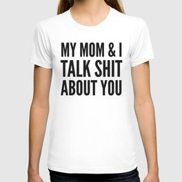 MY MOM & I TALK SHIT ABOUT YOU T-shirt