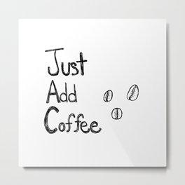 Just Add Coffee Metal Print
