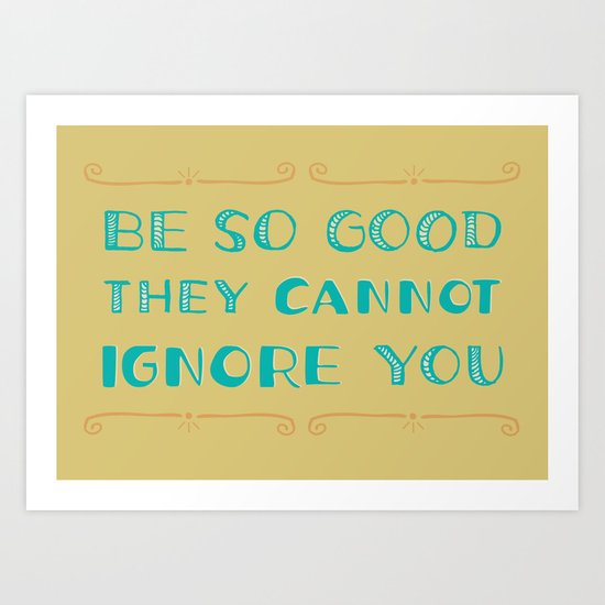 Be SO Good They CANNOT Ignore You Art Print