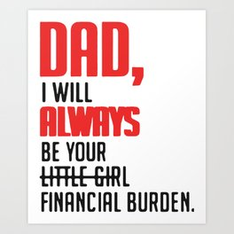 Dad I will always be your little girl financial burden Art Print