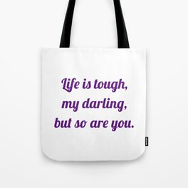 life is tough, my darling, but so are you Tote Bag