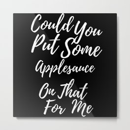 Could You Put Some Applesauce On That For Me Metal Print