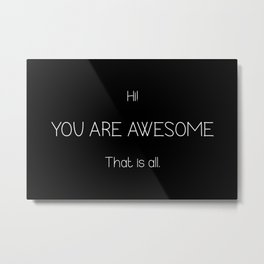 Hi You Are Awesome That Is All Metal Print