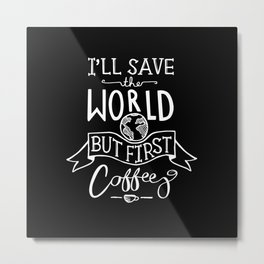 I'll Save The World But First Coffee Metal Print