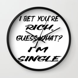 I BET YOU'RE RICH. GUESS WHAT? I'M SINGLE! Wall Clock