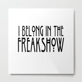 I Belong In The Freakshow Metal Print