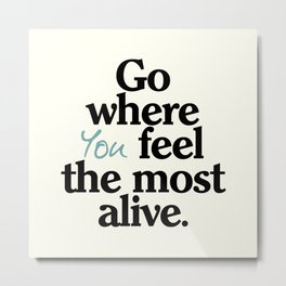 Go where you feel the most alive, motivational quote, be free, wanderlust, leave your comfort zone Metal Print