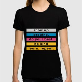 Show up, breathe, do your best, be kind, learn, repeat. T-shirt