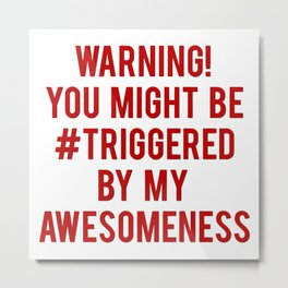 Warning! You Might Be Triggered By My Awesomeness! Metal Print