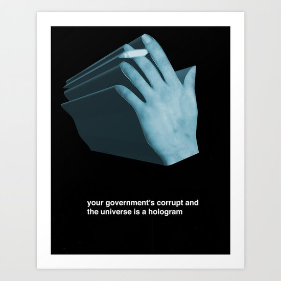 your government's corrupt and the universe is a hologram Art Print