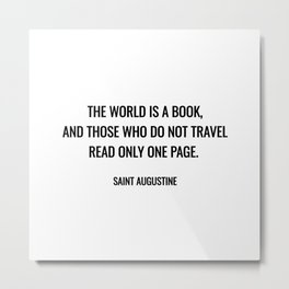 """""""The world is a book, and those who do not travel read only one page."""" – Saint Augustine Metal Print"""