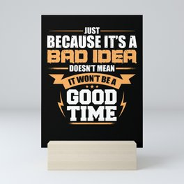 Just Because It's A Bad Idea Doesn't Mean It Won't Be A Good Time Mini Art Print