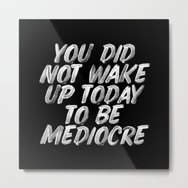 You Did Not Wake Up Today To Be Mediocre black and white monochrome typography poster design Metal Print