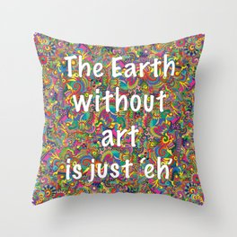 The Earth without Art is just Eh Throw Pillow