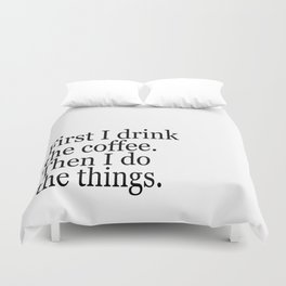 Black & White Coffee Typography Quote - First I Drink The Coffee Then I Do The Things Duvet Cover