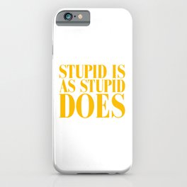 STUPID IS AS STUPID DOES iPhone Case