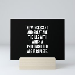 How incessant and great are the ills with which a prolonged old age is replete Mini Art Print