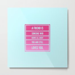 a friend is someone who knows all about you and still loves you Metal Print