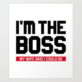 I'm The Boss! My Wife Said I Could Be Art Print