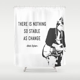 There is nothing so stable as change- Bob Dylan Shower Curtain