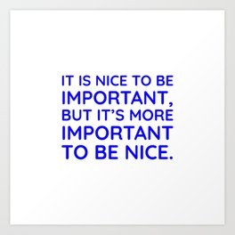 It is nice to be important, but it's more important to be nice. Art Print