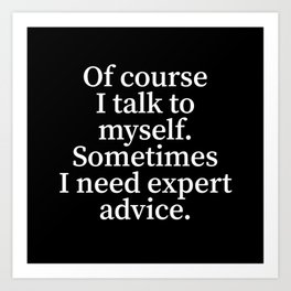 Of Course I Talk To Myself. Sometimes I Need Expert Advice. (Black) Art Print