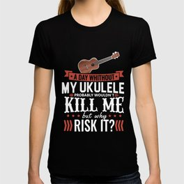 a day whithout my ukulele probably wouldn_t kill me but why risk it music T-shirt